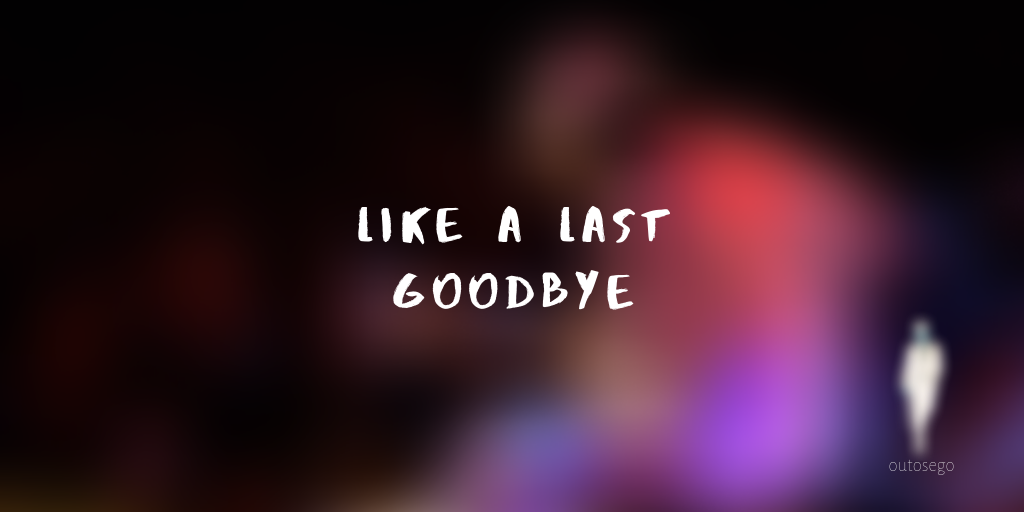 like a last goodbye